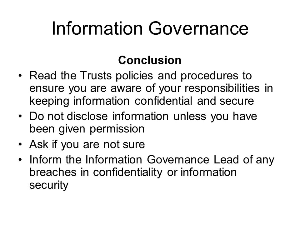 Information Governance Conclusion Read the Trusts policies and procedures to ensure you are aware of your responsibilities in keeping information conf