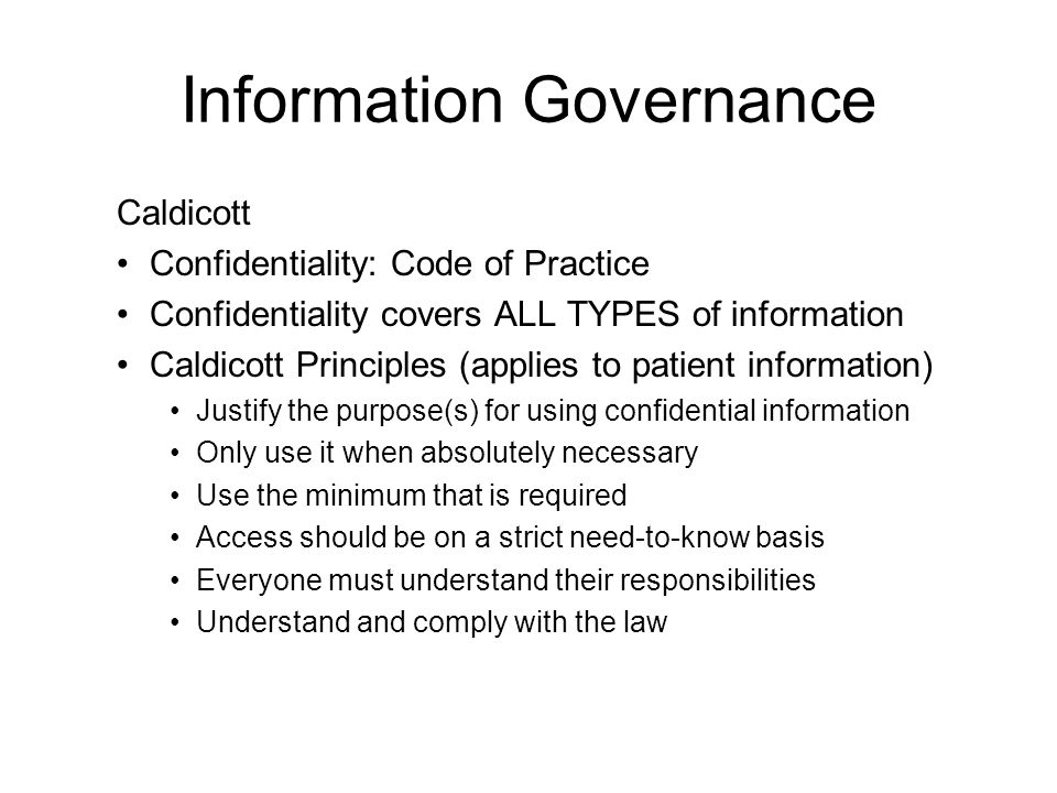 Information Governance Caldicott Confidentiality: Code of Practice Confidentiality covers ALL TYPES of information Caldicott Principles (applies to pa