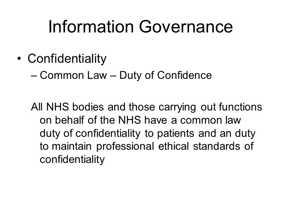 Information Governance Confidentiality –Common Law – Duty of Confidence All NHS bodies and those carrying out functions on behalf of the NHS have a co