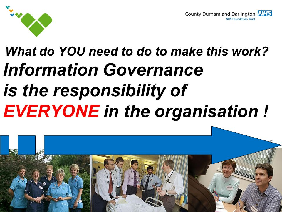 www.cddft.nhs.uk Information Governance is the responsibility of EVERYONE in the organisation ! What do YOU need to do to make this work?