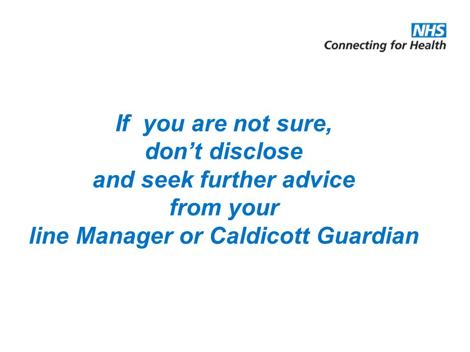 If you are not sure, don't disclose and seek further advice from your line Manager or Caldicott Guardian