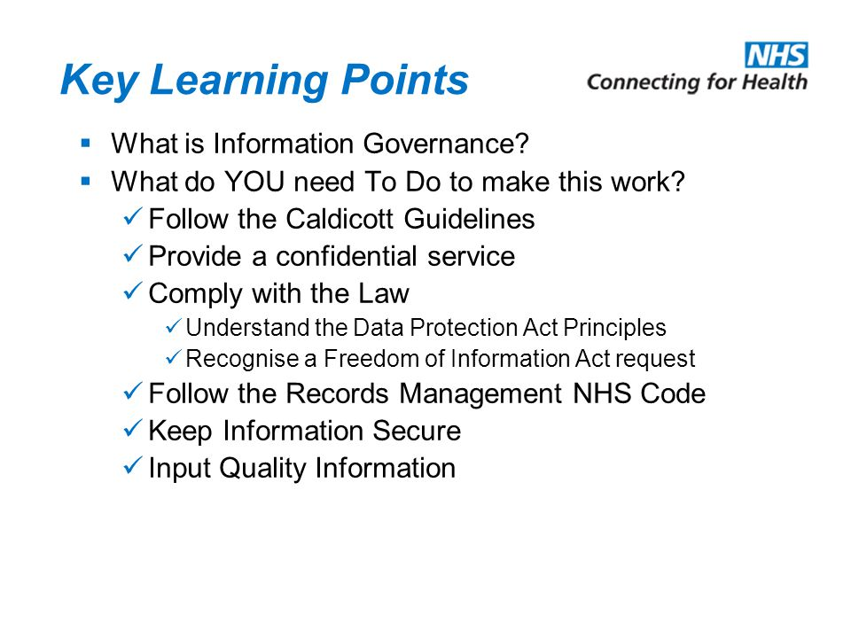 Key Learning Points  What is Information Governance?  What do YOU need To Do to make this work? Follow the Caldicott Guidelines Provide a confidenti