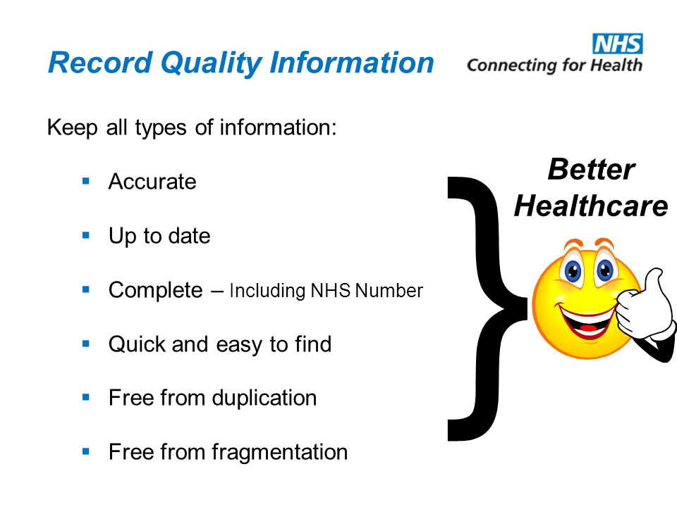 Record Quality Information Keep all types of information:  Accurate  Up to date  Complete – Including NHS Number  Quick and easy to find  Free fr