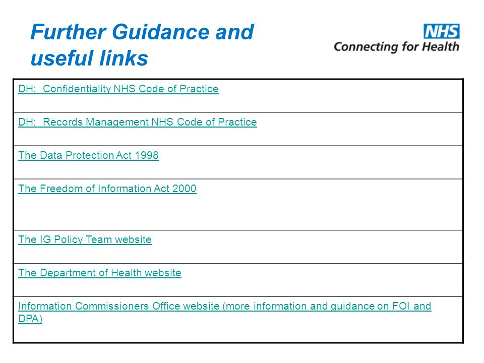 Further Guidance and useful links DH: Confidentiality NHS Code of Practice DH: Records Management NHS Code of Practice The Data Protection Act 1998 Th