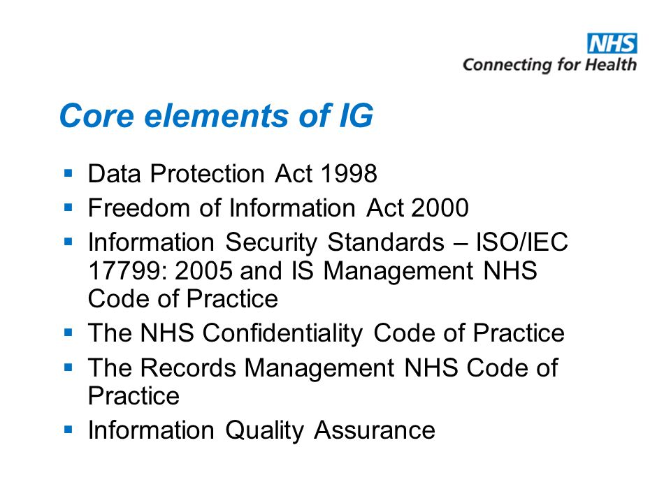 Core elements of IG  Data Protection Act 1998  Freedom of Information Act 2000  Information Security Standards – ISO/IEC 17799: 2005 and IS Managem