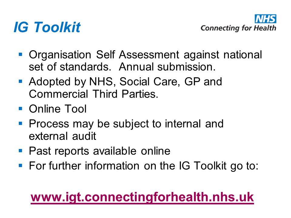 IG Toolkit  Organisation Self Assessment against national set of standards. Annual submission.  Adopted by NHS, Social Care, GP and Commercial Third