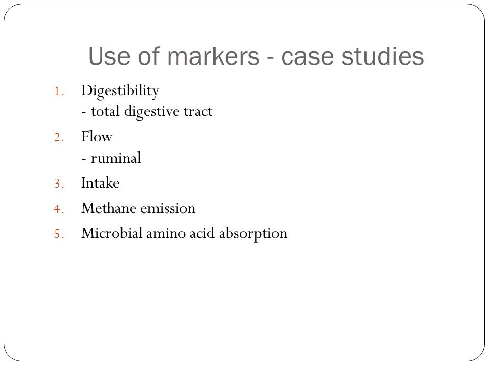 Use of markers - case studies 1. Digestibility - total digestive tract 2. Flow - ruminal 3. Intake 4. Methane emission 5. Microbial amino acid absorpt