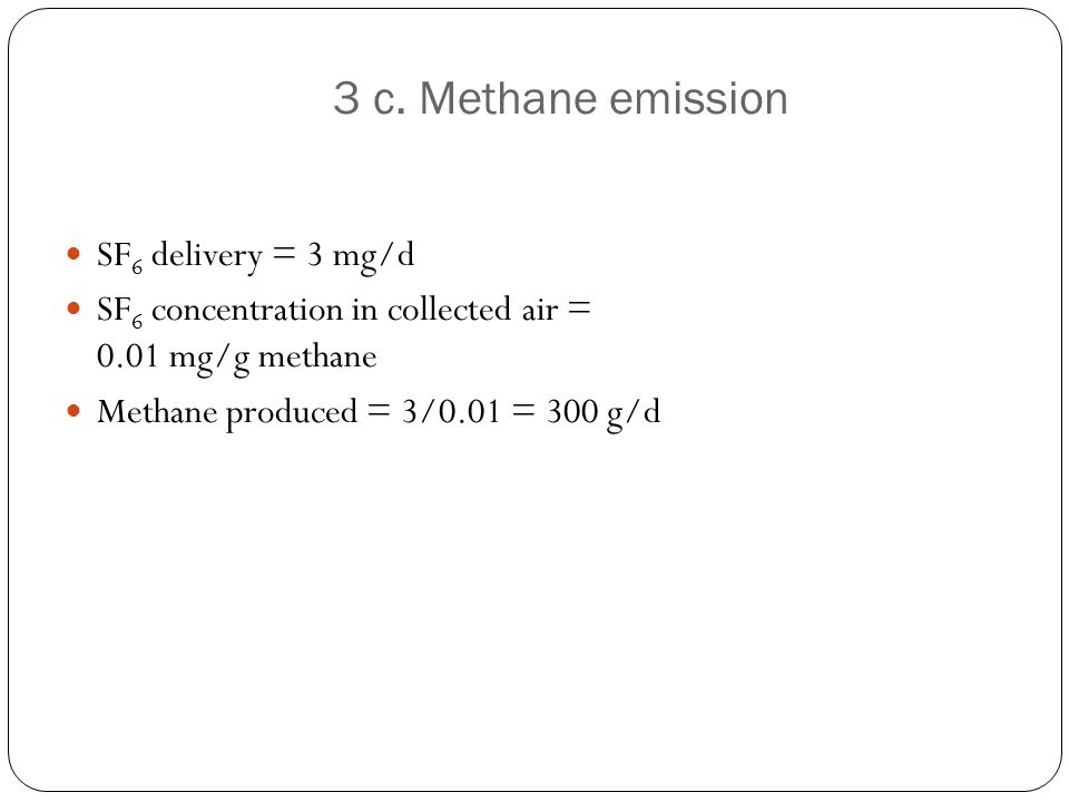 3 c. Methane emission SF 6 delivery = 3 mg/d SF 6 concentration in collected air = 0.01 mg/g methane Methane produced = 3/0.01 = 300 g/d