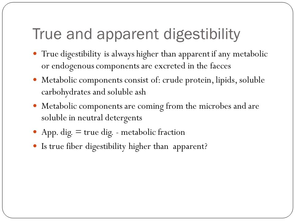 True and apparent digestibility True digestibility is always higher than apparent if any metabolic or endogenous components are excreted in the faeces