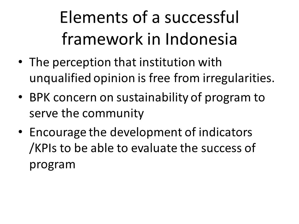Elements of a successful framework in Indonesia The perception that institution with unqualified opinion is free from irregularities.