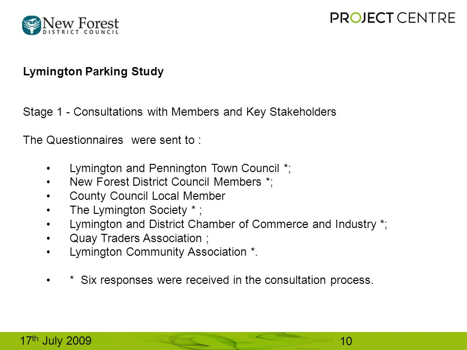10 17 th July 2009 Stage 1 - Consultations with Members and Key Stakeholders The Questionnaires were sent to : Lymington and Pennington Town Council *; New Forest District Council Members *; County Council Local Member The Lymington Society * ; Lymington and District Chamber of Commerce and Industry *; Quay Traders Association ; Lymington Community Association *.