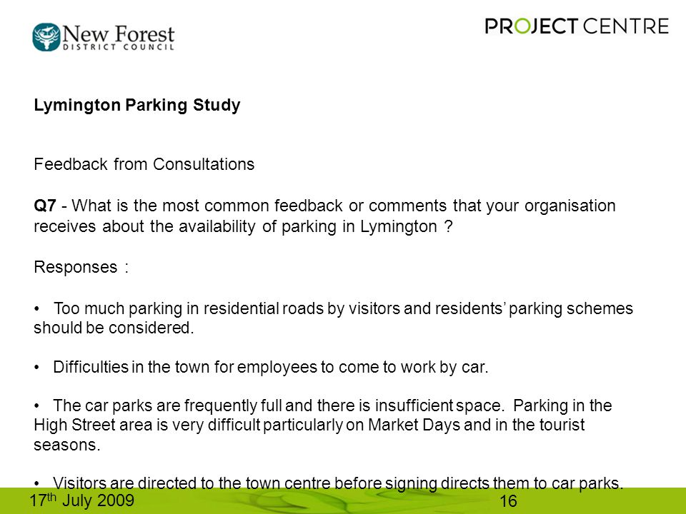 17 th July 2009 Lymington Parking Study Feedback from Consultations Q7 - What is the most common feedback or comments that your organisation receives about the availability of parking in Lymington .
