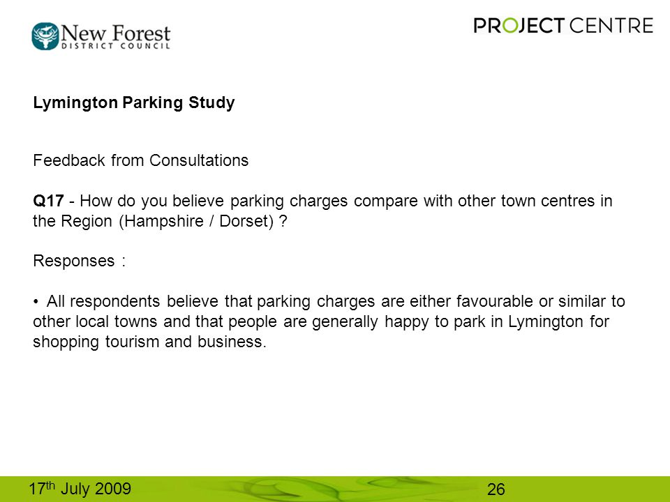 17 th July 2009 Lymington Parking Study Feedback from Consultations Q17 - How do you believe parking charges compare with other town centres in the Region (Hampshire / Dorset) .
