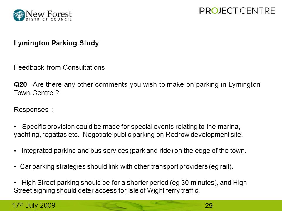 17 th July 2009 Lymington Parking Study Feedback from Consultations Q20 - Are there any other comments you wish to make on parking in Lymington Town Centre .