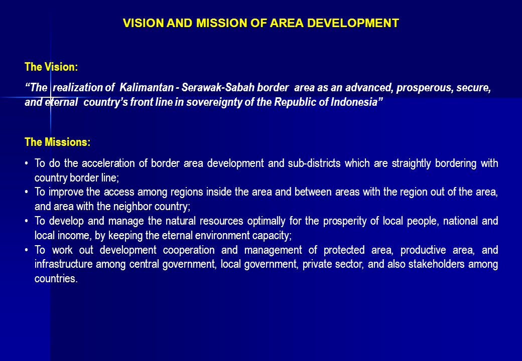 VISION AND MISSION OF AREA DEVELOPMENT The Vision: The realization of Kalimantan - Serawak-Sabah border area as an advanced, prosperous, secure, and eternal country's front line in sovereignty of the Republic of Indonesia The Missions: To do the acceleration of border area development and sub-districts which are straightly bordering with country border line; To improve the access among regions inside the area and between areas with the region out of the area, and area with the neighbor country; To develop and manage the natural resources optimally for the prosperity of local people, national and local income, by keeping the eternal environment capacity; To work out development cooperation and management of protected area, productive area, and infrastructure among central government, local government, private sector, and also stakeholders among countries.