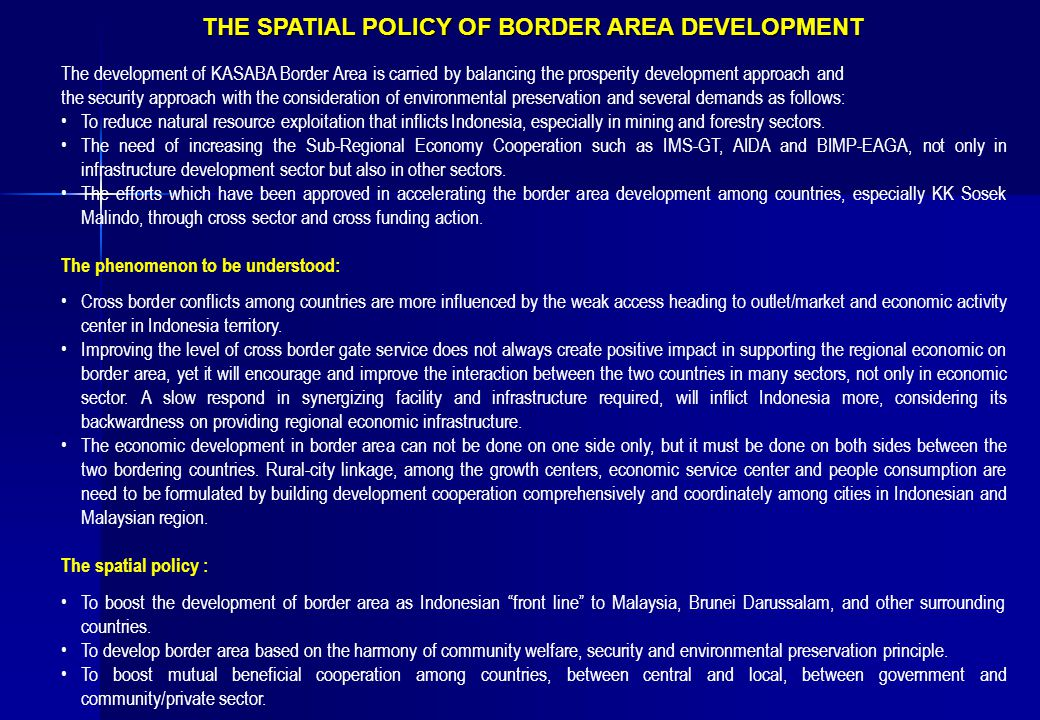 THE SPATIAL POLICY OF BORDER AREA DEVELOPMENT The development of KASABA Border Area is carried by balancing the prosperity development approach and the security approach with the consideration of environmental preservation and several demands as follows: To reduce natural resource exploitation that inflicts Indonesia, especially in mining and forestry sectors.