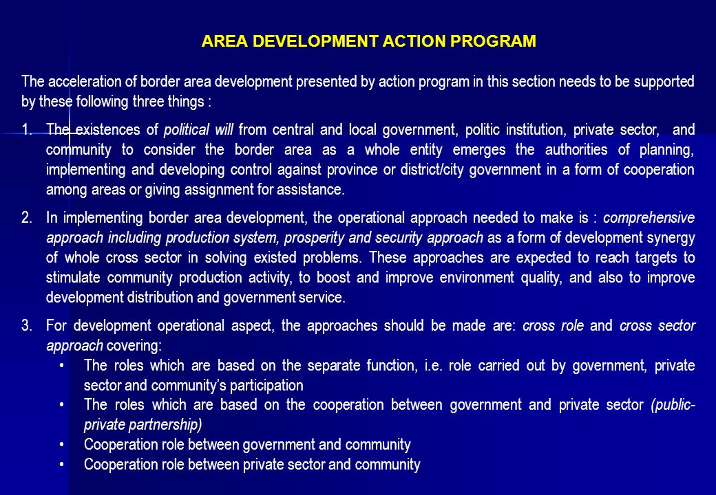 AREA DEVELOPMENT ACTION PROGRAM AREA DEVELOPMENT ACTION PROGRAM The acceleration of border area development presented by action program in this section needs to be supported by these following three things : 1.The existences of political will from central and local government, politic institution, private sector, and community to consider the border area as a whole entity emerges the authorities of planning, implementing and developing control against province or district/city government in a form of cooperation among areas or giving assignment for assistance.