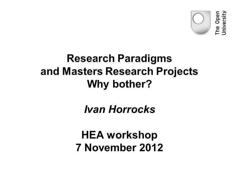 Research Paradigms and Masters Research Projects Why bother? Ivan Horrocks HEA workshop 7 November 2012