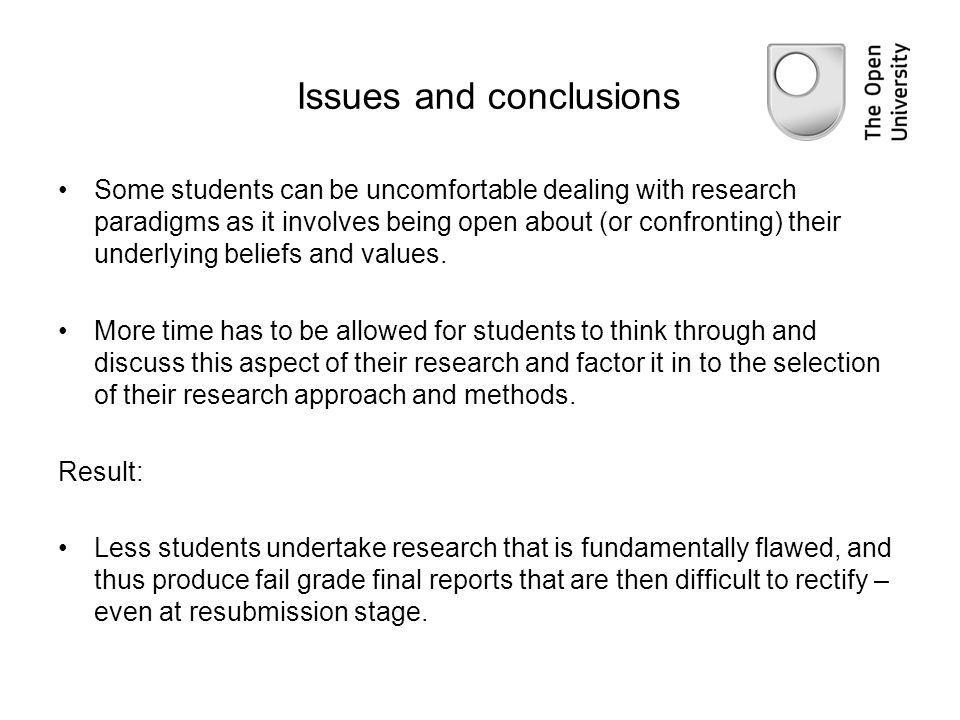 Issues and conclusions Some students can be uncomfortable dealing with research paradigms as it involves being open about (or confronting) their under