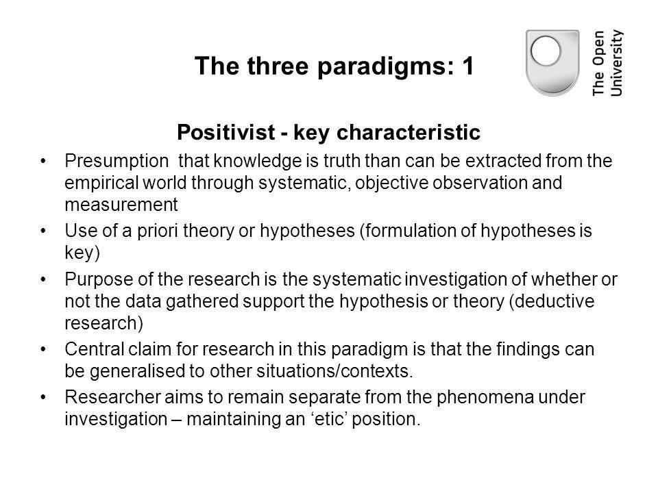 The three paradigms: 1 Positivist - key characteristic Presumption that knowledge is truth than can be extracted from the empirical world through syst