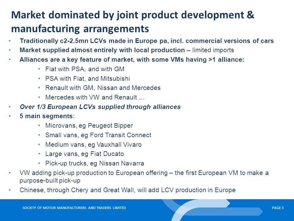 SOCIETY OF MOTOR MANUFACTURERS AND TRADERS LIMITEDPAGE 3 Market dominated by joint product development & manufacturing arrangements Traditionally c2-2.5mn LCVs made in Europe pa, incl.