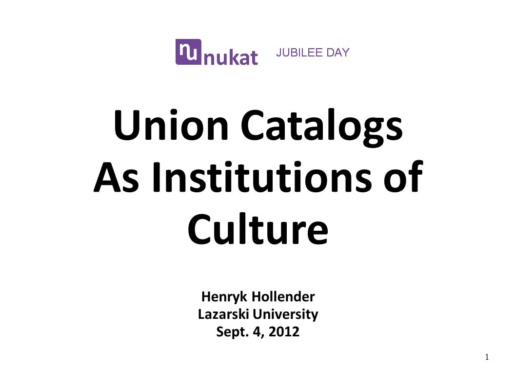 Union Catalogs As Institutions of Culture Henryk Hollender Lazarski University Sept. 4, 2012 1
