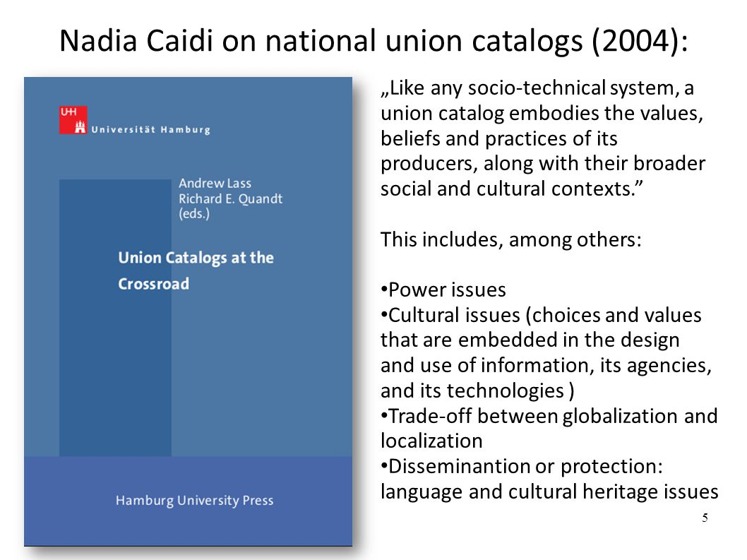 "Nadia Caidi on national union catalogs (2004): ""Like any socio-technical system, a union catalog embodies the values, beliefs and practices of its producers, along with their broader social and cultural contexts. This includes, among others: Power issues Cultural issues (choices and values that are embedded in the design and use of information, its agencies, and its technologies ) Trade-off between globalization and localization Disseminantion or protection: language and cultural heritage issues 5"