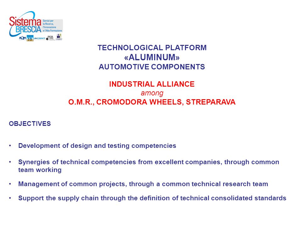 TECHNOLOGICAL PLATFORM «ALUMINUM» AUTOMOTIVE COMPONENTS INDUSTRIAL ALLIANCE among O.M.R., CROMODORA WHEELS, STREPARAVA OBJECTIVES Development of design and testing competencies Synergies of technical competencies from excellent companies, through common team working Management of common projects, through a common technical research team Support the supply chain through the definition of technical consolidated standards