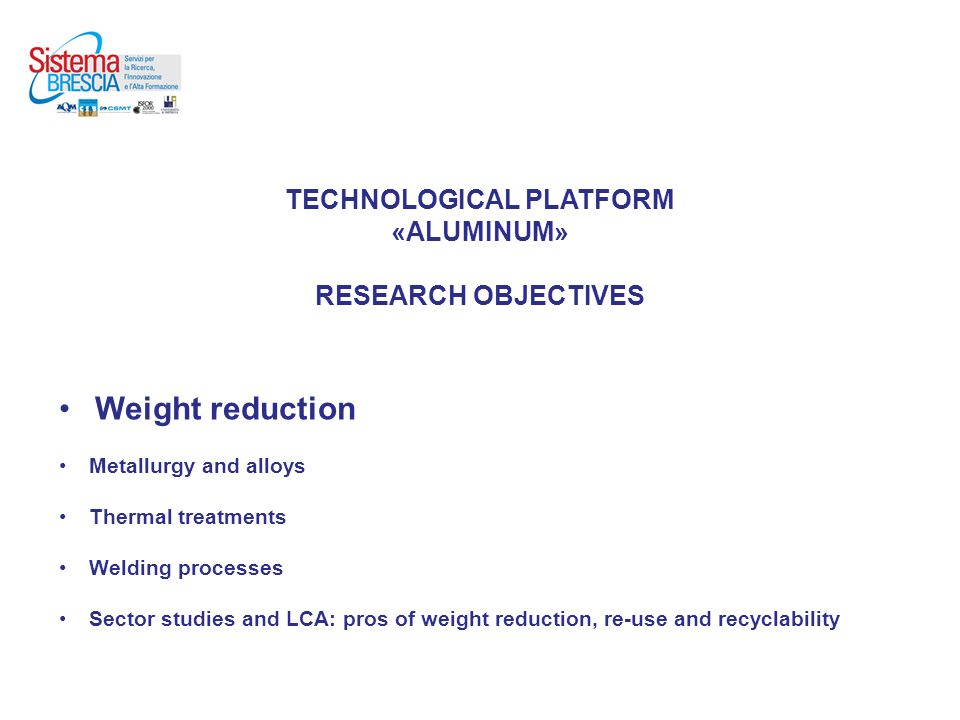 TECHNOLOGICAL PLATFORM «ALUMINUM» RESEARCH OBJECTIVES Weight reduction Metallurgy and alloys Thermal treatments Welding processes Sector studies and LCA: pros of weight reduction, re-use and recyclability