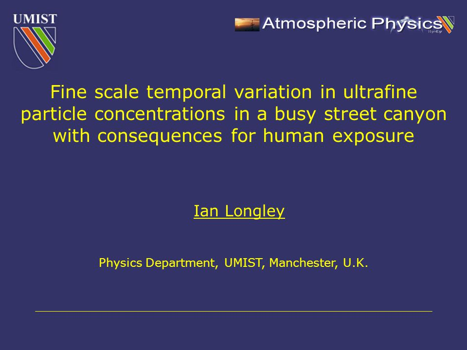 Ian Longley Physics Department, UMIST, Manchester, U.K. Fine scale temporal variation in ultrafine particle concentrations in a busy street canyon wit