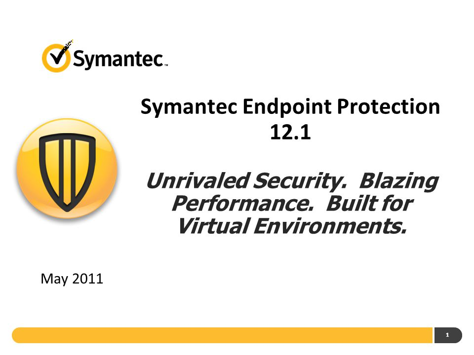 1 Symantec Endpoint Protection 12.1 Unrivaled Security. Blazing Performance. Built for Virtual Environments. May 2011