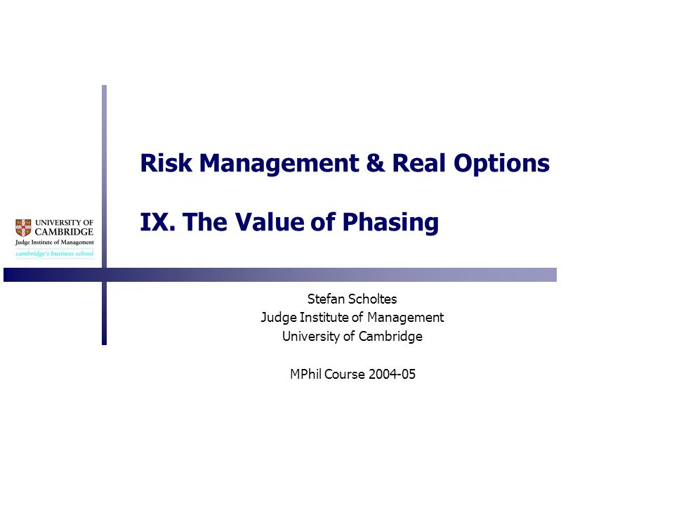 Risk Management & Real Options IX. The Value of Phasing Stefan Scholtes Judge Institute of Management University of Cambridge MPhil Course 2004-05