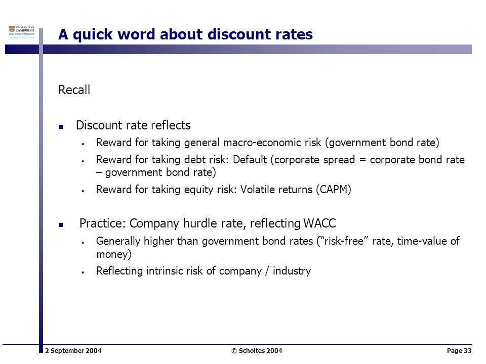 2 September 2004 © Scholtes 2004Page 33 A quick word about discount rates Recall Discount rate reflects Reward for taking general macro-economic risk (government bond rate) Reward for taking debt risk: Default (corporate spread = corporate bond rate – government bond rate) Reward for taking equity risk: Volatile returns (CAPM) Practice: Company hurdle rate, reflecting WACC Generally higher than government bond rates ( risk-free rate, time-value of money) Reflecting intrinsic risk of company / industry