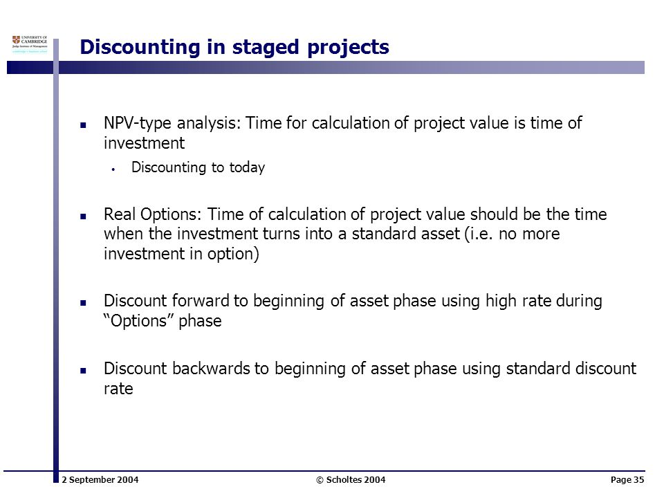 2 September 2004 © Scholtes 2004Page 35 Discounting in staged projects NPV-type analysis: Time for calculation of project value is time of investment Discounting to today Real Options: Time of calculation of project value should be the time when the investment turns into a standard asset (i.e.