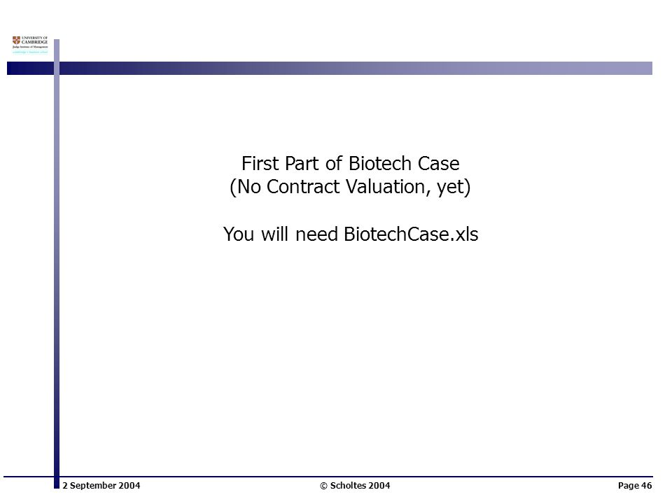 2 September 2004 © Scholtes 2004Page 46 First Part of Biotech Case (No Contract Valuation, yet) You will need BiotechCase.xls