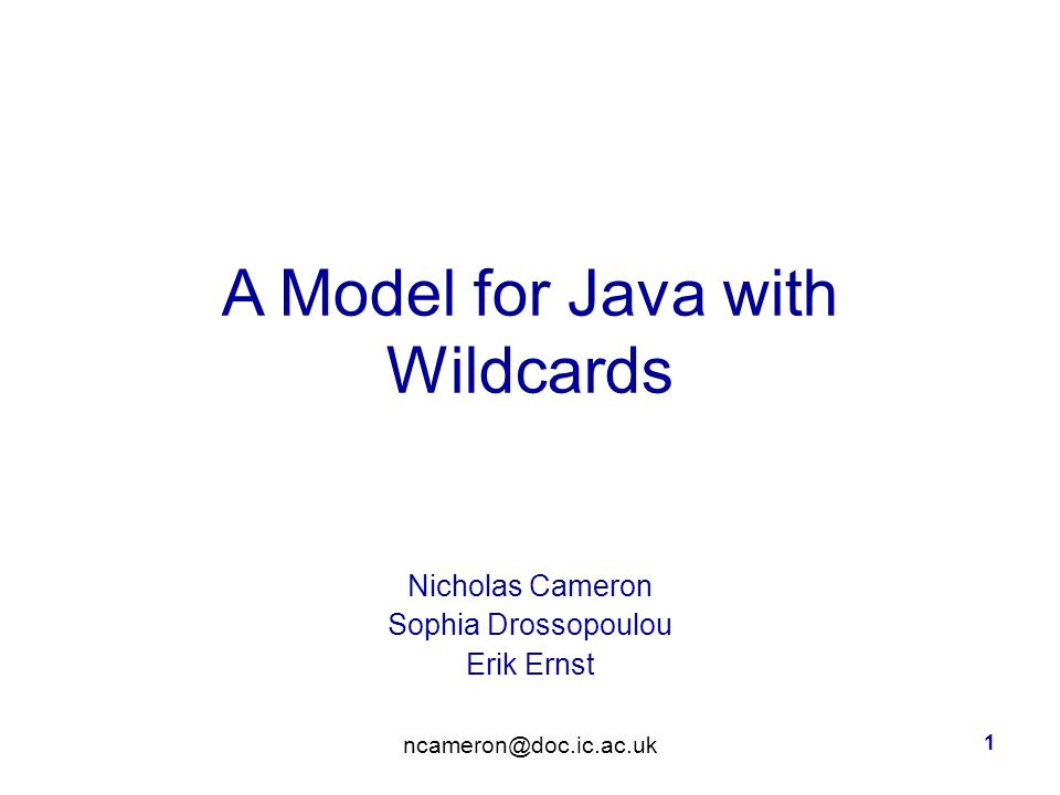 1 A Model for Java with Wildcards Nicholas Cameron Sophia Drossopoulou Erik Ernst