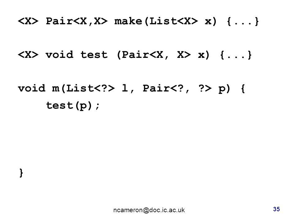 Pair make(List x) {...} void test (Pair x) {...} void m(List l, Pair p) { test(p); } 35