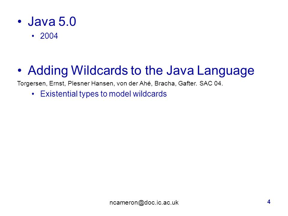 Java Adding Wildcards to the Java Language Torgersen, Ernst, Plesner Hansen, von der Ahé, Bracha, Gafter.