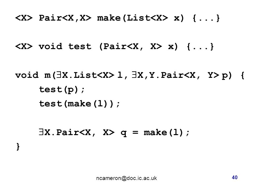Pair make(List x) {...} void test (Pair x) {...} void m(  X.List l,  X,Y.Pair p) { test(p); test(make(l));  X.Pair q = make(l); } 40