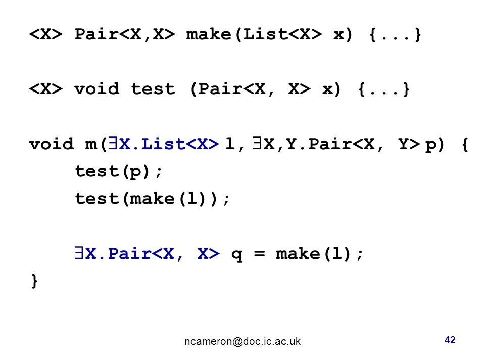 Pair make(List x) {...} void test (Pair x) {...} void m(  X.List l,  X,Y.Pair p) { test(p); test(make(l));  X.Pair q = make(l); } 42