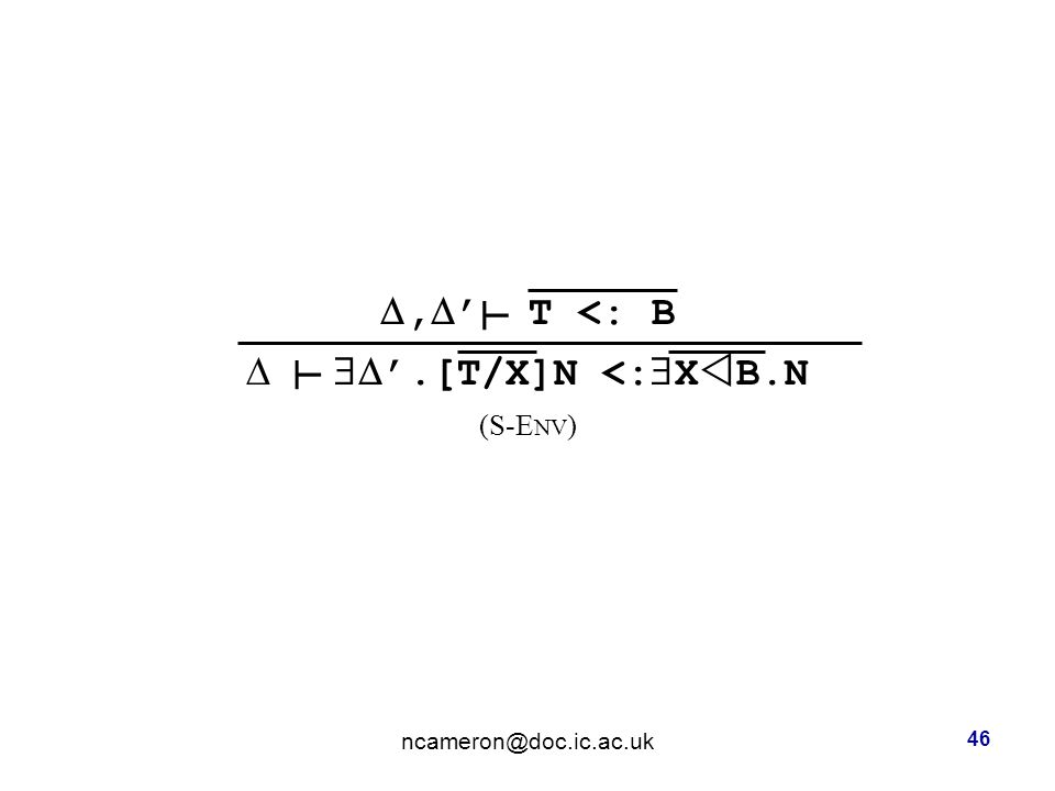 ,  ' T <: B   '.[T/X]N <:  X  B.N (S-E NV ) ncameron@doc.ic.ac.uk 46 ┴ ┴