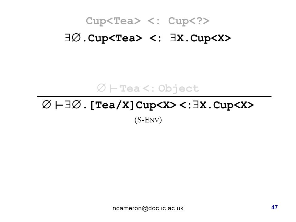 Cup .Cup  Tea <: Object  .[Tea/X]Cup (S-E NV )‏ ncameron@doc.ic.ac.uk 47 ┴ ┴