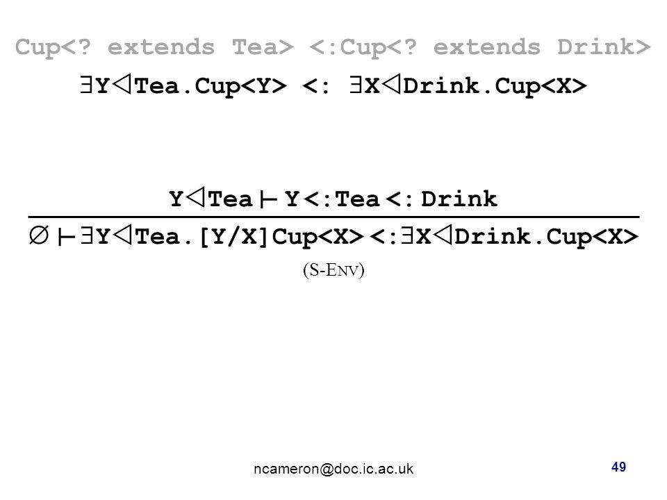 Cup  Y  Tea.Cup Y  Tea Y <:Tea <: Drink   Y  Tea.[Y/X]Cup (S-E NV ) ncameron@doc.ic.ac.uk 49 ┴ ┴