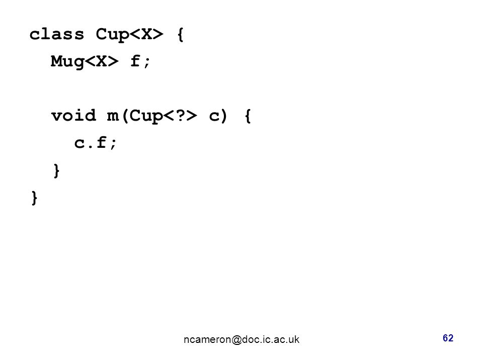 class Cup { Mug f; void m(Cup c) { c.f; } ncameron@doc.ic.ac.uk 62