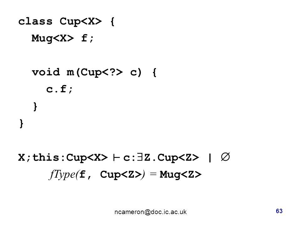 class Cup { Mug f; void m(Cup c) { c.f; } X;this:Cup c:  Z.Cup |  fType( f, Cup ) = Mug ncameron@doc.ic.ac.uk 63 ┴