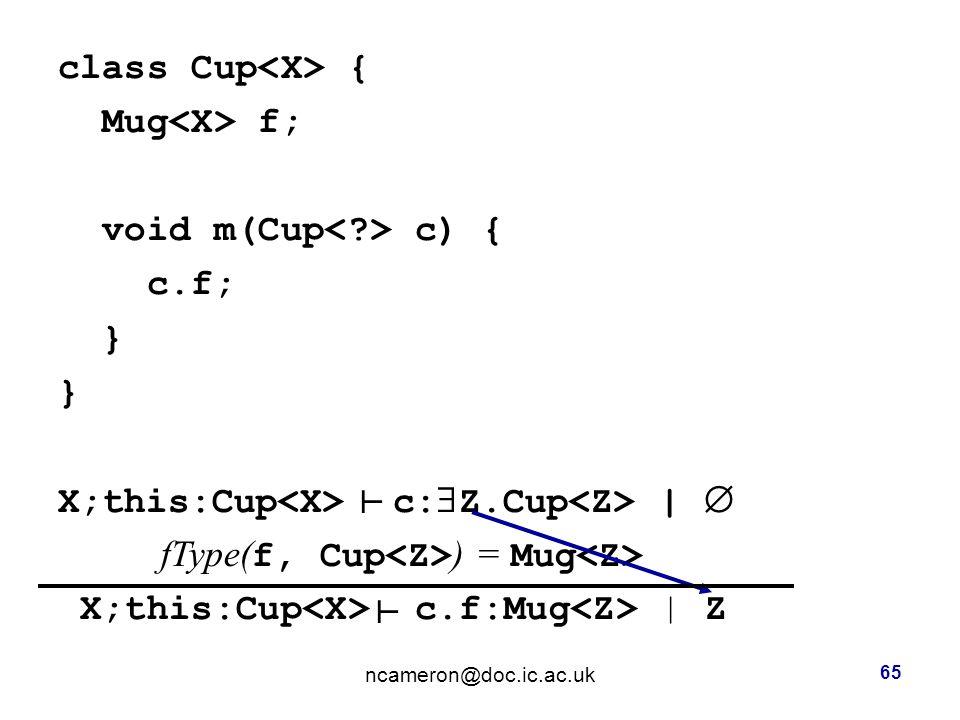 class Cup { Mug f; void m(Cup c) { c.f; } X;this:Cup c:  Z.Cup |  fType( f, Cup ) = Mug X;this:Cup c.f:Mug | Z ncameron@doc.ic.ac.uk 65 ┴ ┴