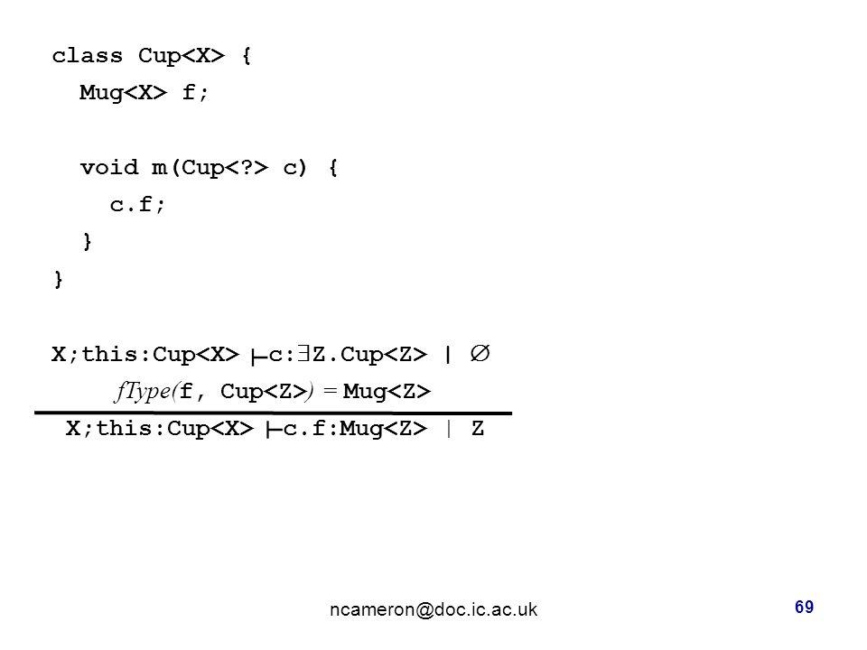class Cup { Mug f; void m(Cup c) { c.f; } X;this:Cup c:  Z.Cup |  fType( f, Cup ) = Mug X;this:Cup c.f:Mug | Z ncameron@doc.ic.ac.uk 69 ┴ ┴