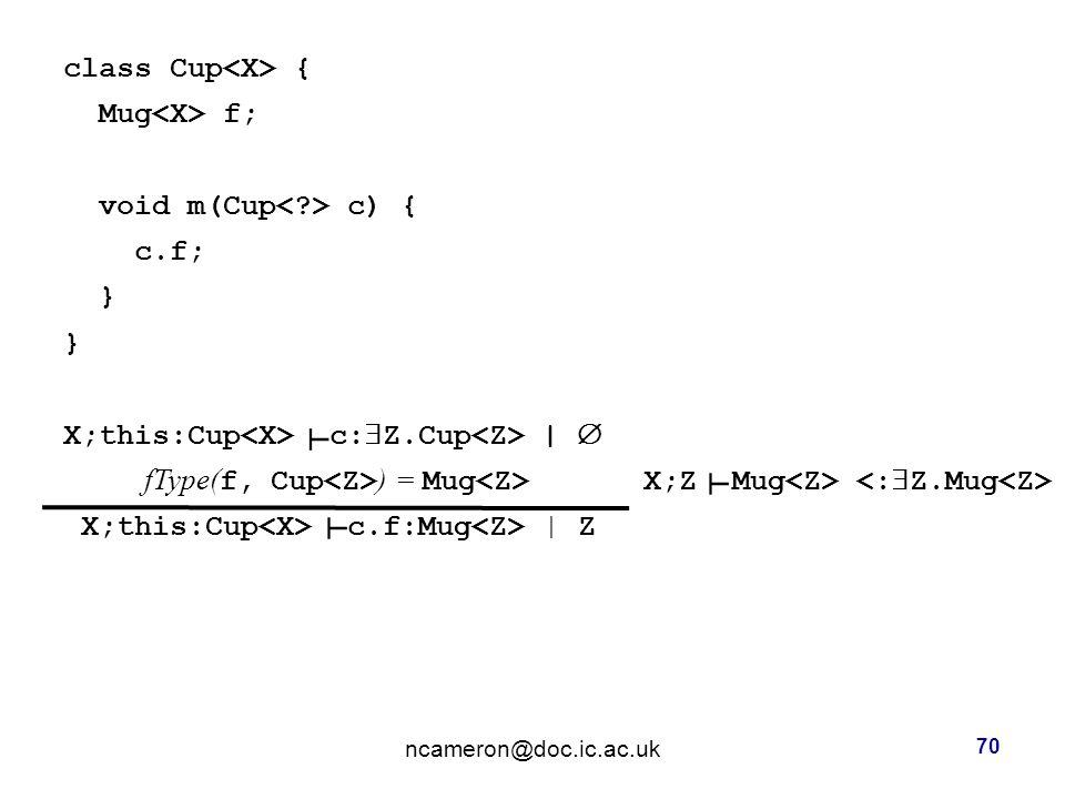 class Cup { Mug f; void m(Cup c) { c.f; } X;this:Cup c:  Z.Cup |  fType( f, Cup ) = Mug X;Z Mug X;this:Cup c.f:Mug | Z ncameron@doc.ic.ac.uk 70 ┴ ┴ ┴