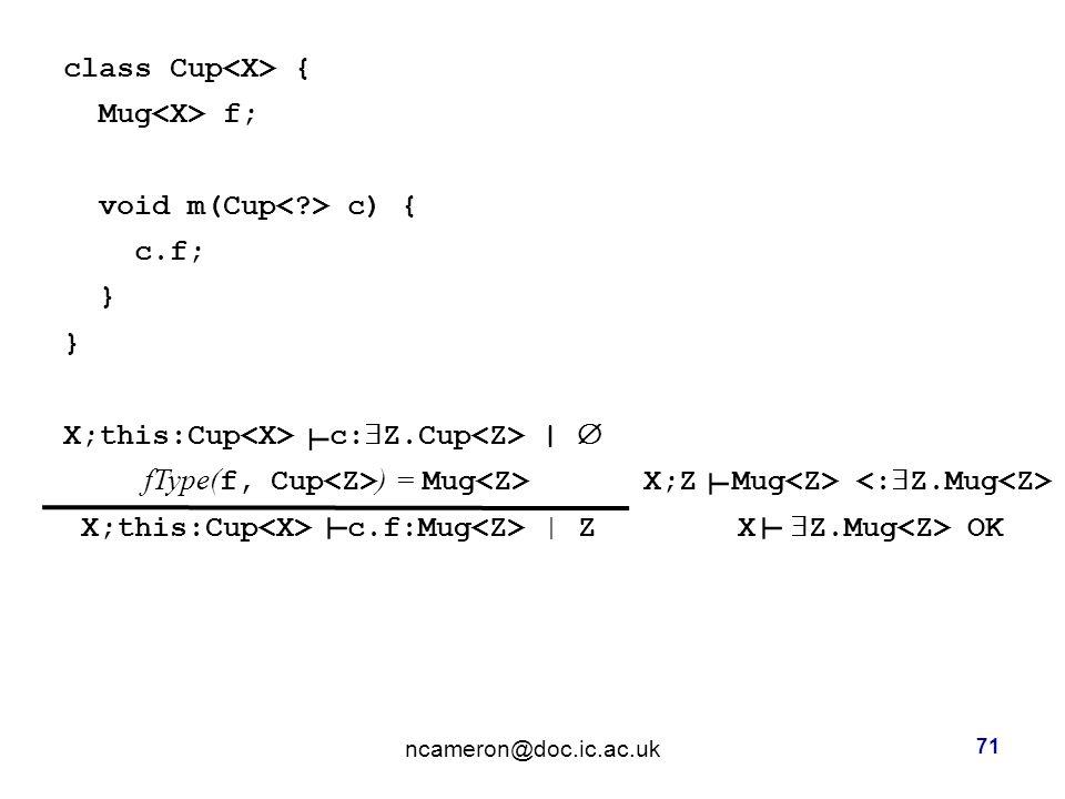 class Cup { Mug f; void m(Cup c) { c.f; } X;this:Cup c:  Z.Cup |  fType( f, Cup ) = Mug X;Z Mug X;this:Cup c.f:Mug | Z X  Z.Mug OK ncameron@doc.ic.ac.uk 71 ┴ ┴ ┴ ┴