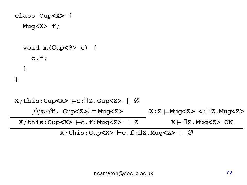 class Cup { Mug f; void m(Cup c) { c.f; } X;this:Cup c:  Z.Cup |  fType( f, Cup ) = Mug X;Z Mug X;this:Cup c.f:Mug | Z X  Z.Mug OK X;this:Cup c.f:  Z.Mug |  ncameron@doc.ic.ac.uk 72 ┴ ┴ ┴ ┴ ┴